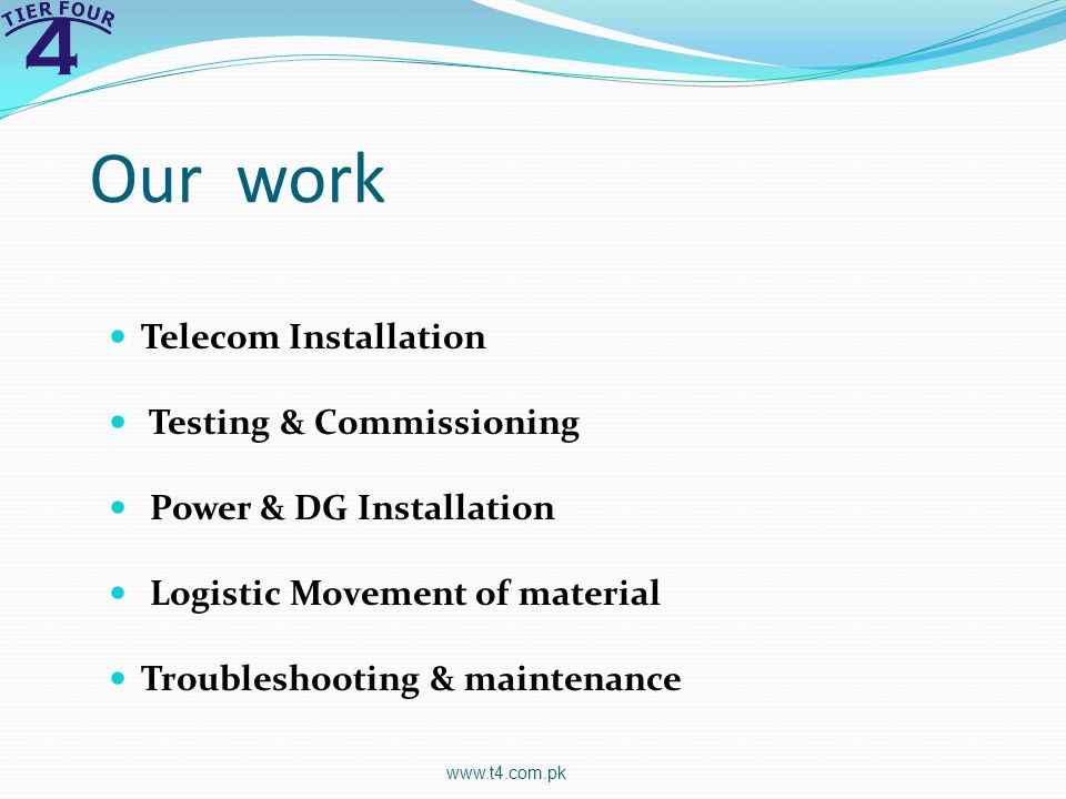 Our work Telecom Installation Testing & Commissioning Power & DG Installation Logistic Movement of material Troubleshooting & maintenance www.t4.com.pk