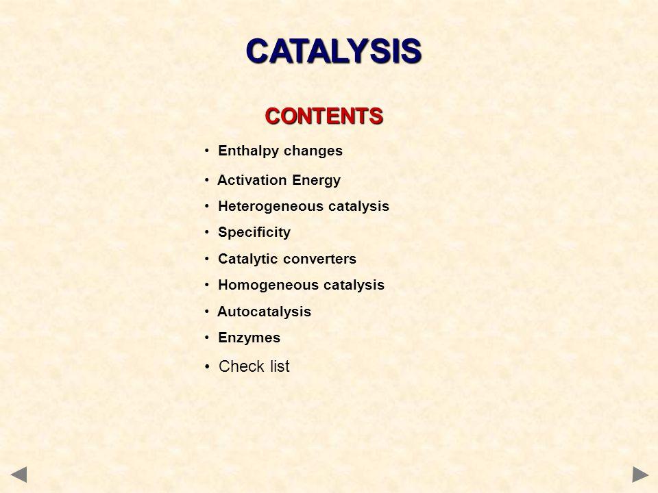 CONTENTS CONTENTS Enthalpy changes Activation Energy Heterogeneous catalysis Specificity Catalytic converters Homogeneous catalysis Autocatalysis Enzy