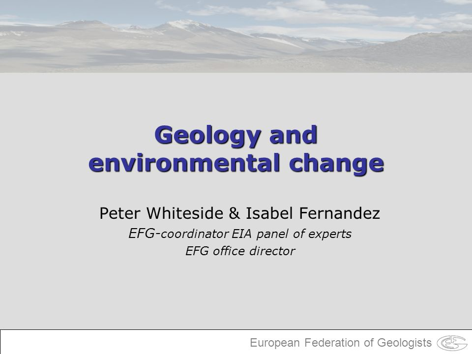 European Federation of Geologists Geology and environmental change Peter Whiteside & Isabel Fernandez EFG- coordinator EIA panel of experts EFG office
