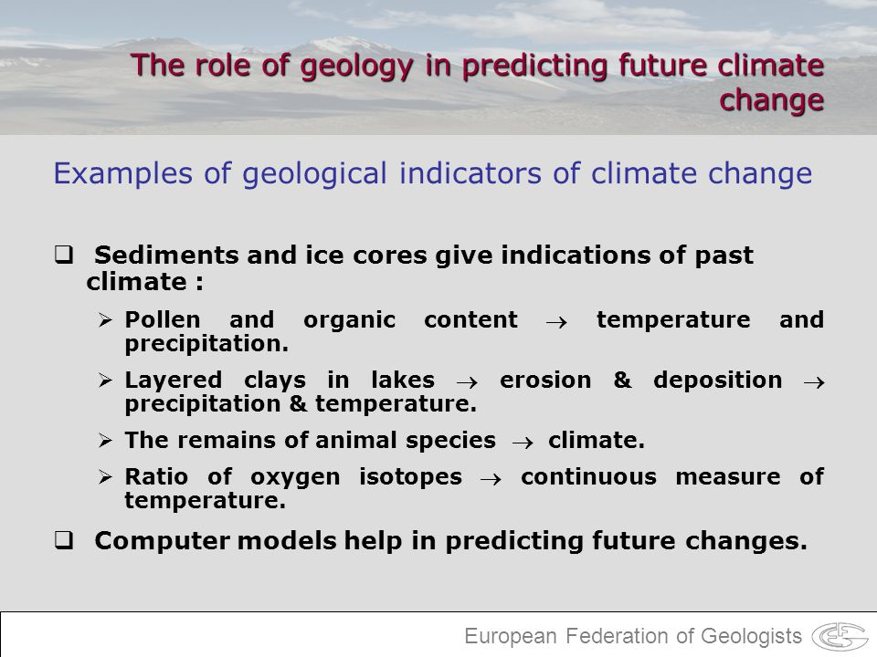 European Federation of Geologists The role of geology in predicting future climate change Examples of geological indicators of climate change Sediment
