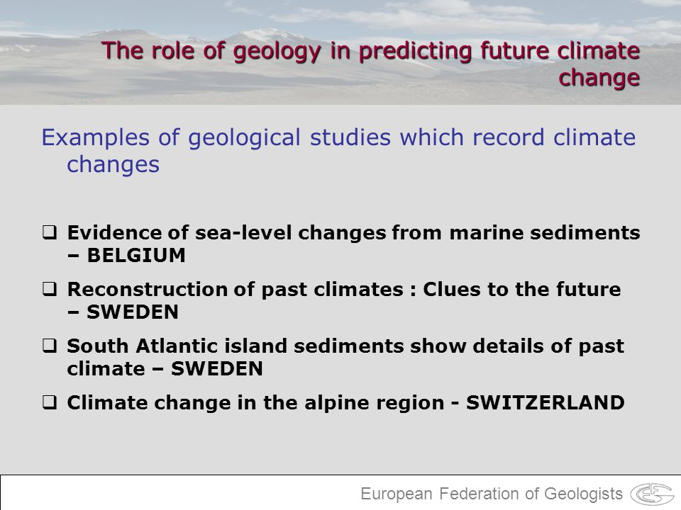 European Federation of Geologists The role of geology in predicting future climate change Examples of geological studies which record climate changes