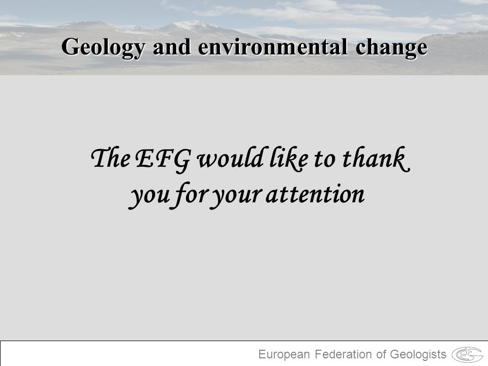 European Federation of Geologists Geology and environmental change The EFG would like to thank you for your attention