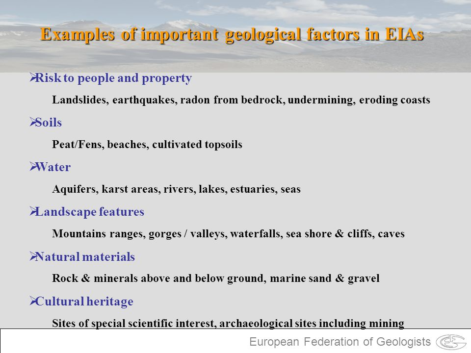European Federation of Geologists Examples of important geological factors in EIAs Risk to people and property Landslides, earthquakes, radon from bed