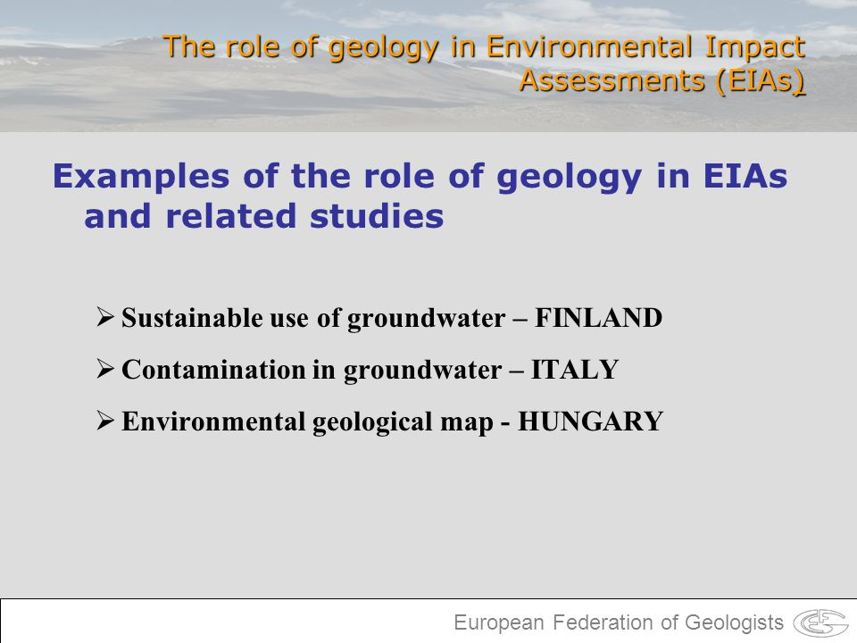 European Federation of Geologists The role of geology in Environmental Impact Assessments (EIAs) Examples of the role of geology in EIAs and related s