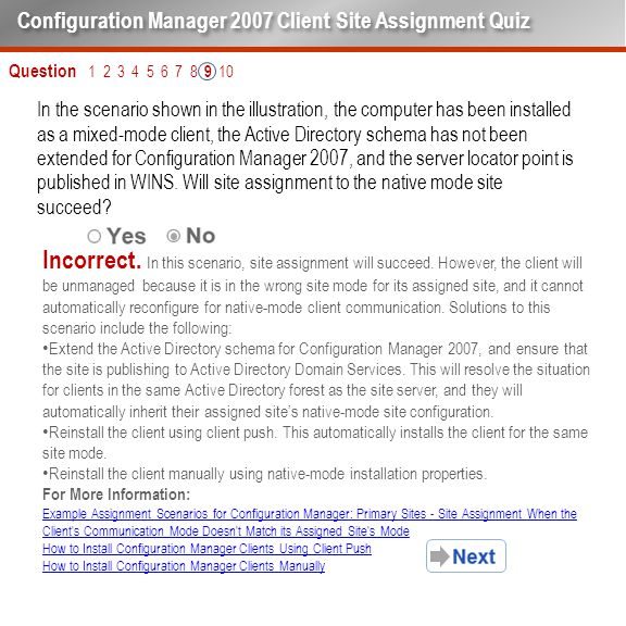 Question 1 2 3 4 5 6 7 8 9 10 Configuration Manager 2007 Client Site Assignment Quiz In the scenario shown in the illustration, the computer has been installed as a mixed-mode client, the Active Directory schema has not been extended for Configuration Manager 2007, and the server locator point is published in WINS.