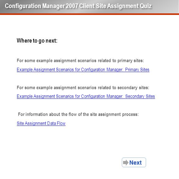 Where to go next: For some example assignment scenarios related to primary sites: Example Assignment Scenarios for Configuration Manager: Primary Sites For some example assignment scenarios related to secondary sites: Example Assignment Scenarios for Configuration Manager: Secondary Sites For information about the flow of the site assignment process: Site Assignment Data Flow Configuration Manager 2007 Client Site Assignment Quiz