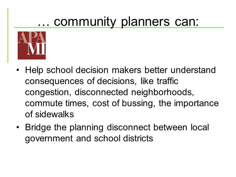 … community planners can: Help school decision makers better understand consequences of decisions, like traffic congestion, disconnected neighborhoods, commute times, cost of bussing, the importance of sidewalks Bridge the planning disconnect between local government and school districts