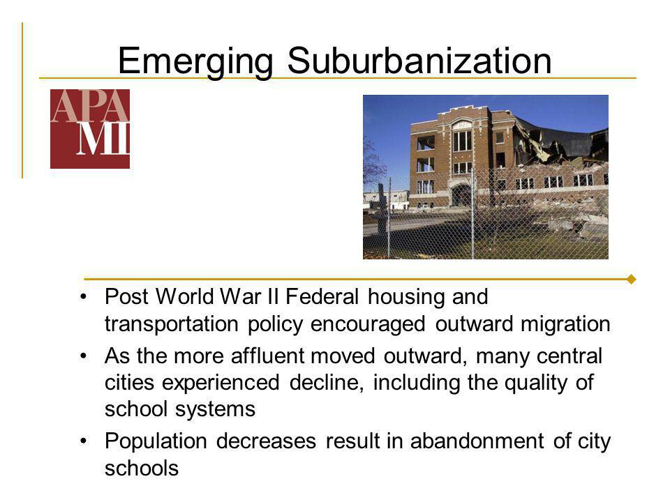 Emerging Suburbanization Post World War II Federal housing and transportation policy encouraged outward migration As the more affluent moved outward,