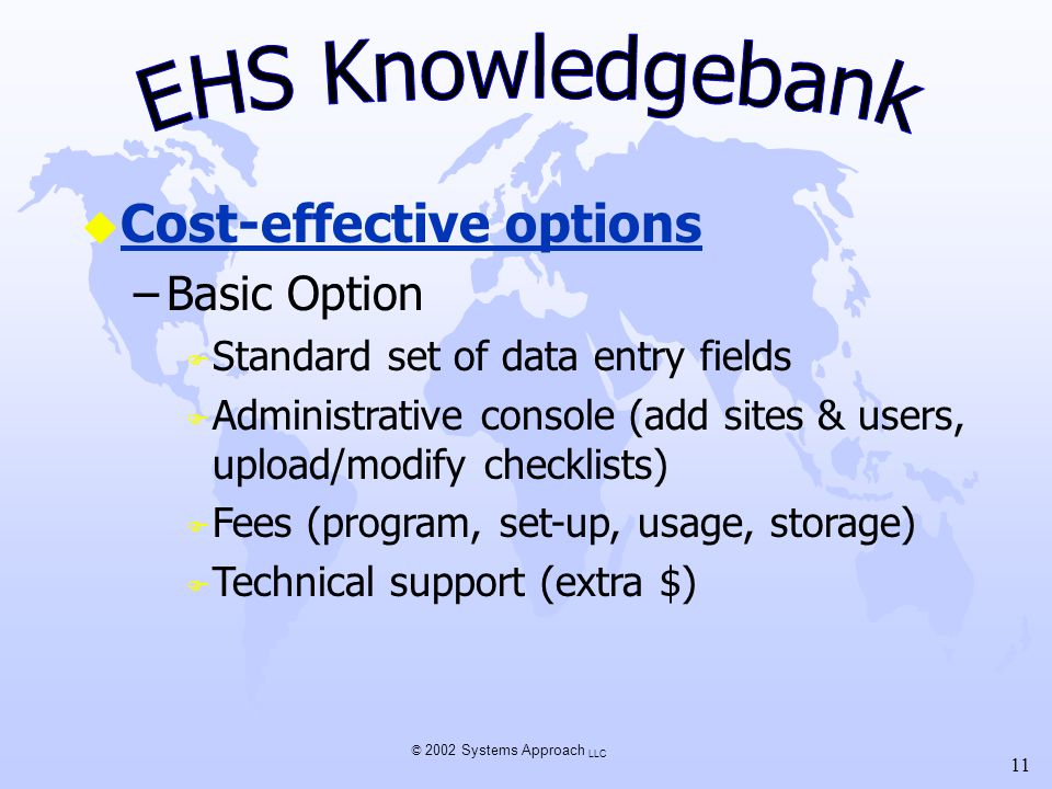 © 2002 Systems Approach LLC 11 u Cost-effective options –Basic Option F Standard set of data entry fields F Administrative console (add sites & users, upload/modify checklists) F Fees (program, set-up, usage, storage) F Technical support (extra $)