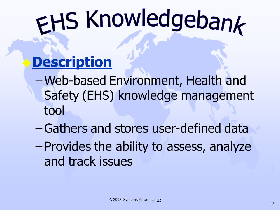 © 2002 Systems Approach LLC 2 u Description –Web-based Environment, Health and Safety (EHS) knowledge management tool –Gathers and stores user-defined
