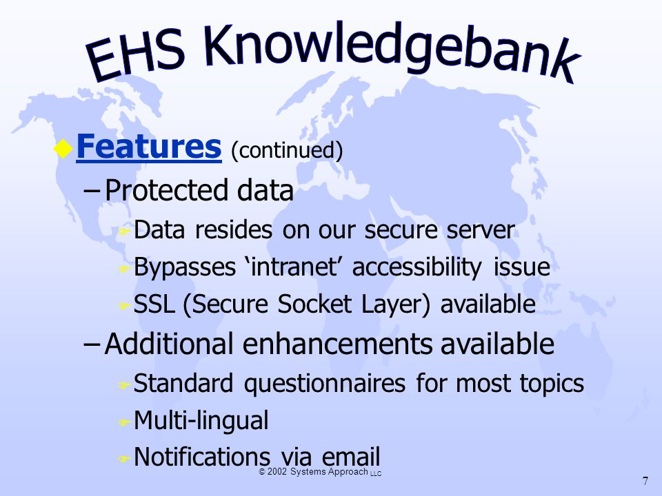 © 2002 Systems Approach LLC 7 u Features (continued) –Protected data F Data resides on our secure server F Bypasses intranet accessibility issue F SSL (Secure Socket Layer) available –Additional enhancements available F Standard questionnaires for most topics F Multi-lingual F Notifications via email