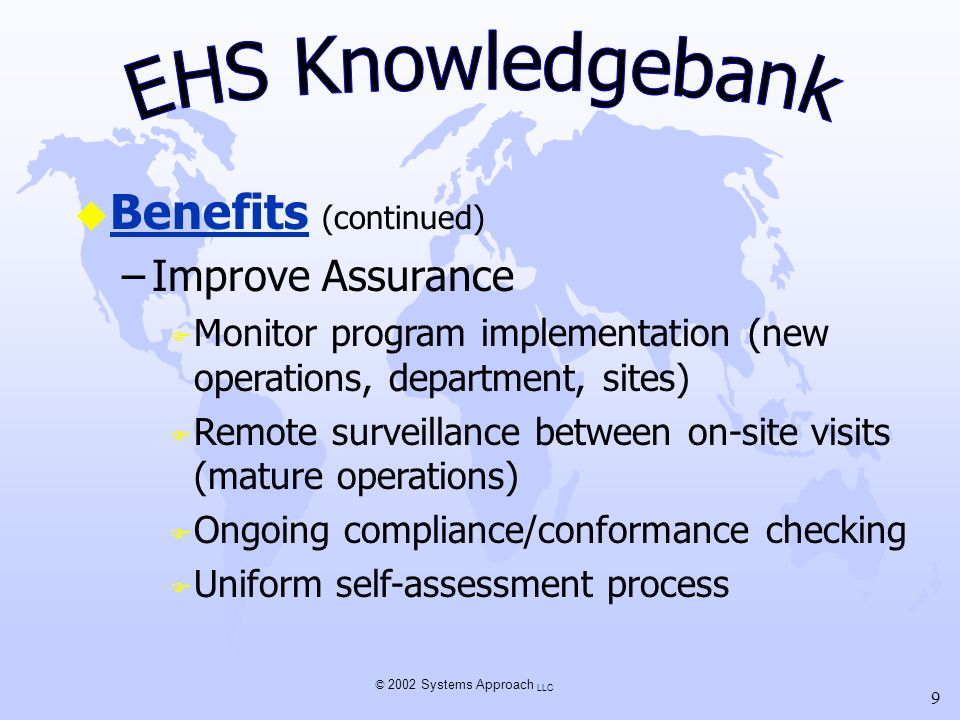 © 2002 Systems Approach LLC 9 u Benefits (continued) –Improve Assurance F Monitor program implementation (new operations, department, sites) F Remote surveillance between on-site visits (mature operations) F Ongoing compliance/conformance checking F Uniform self-assessment process