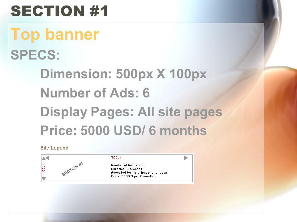 SECTION #1 Top banner SPECS: Dimension: 500px X 100px Number of Ads: 6 Display Pages: All site pages Price: 5000 USD/ 6 months Site Legend