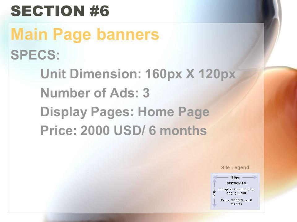 SECTION #6 Main Page banners SPECS: Unit Dimension: 160px X 120px Number of Ads: 3 Display Pages: Home Page Price: 2000 USD/ 6 months Site Legend