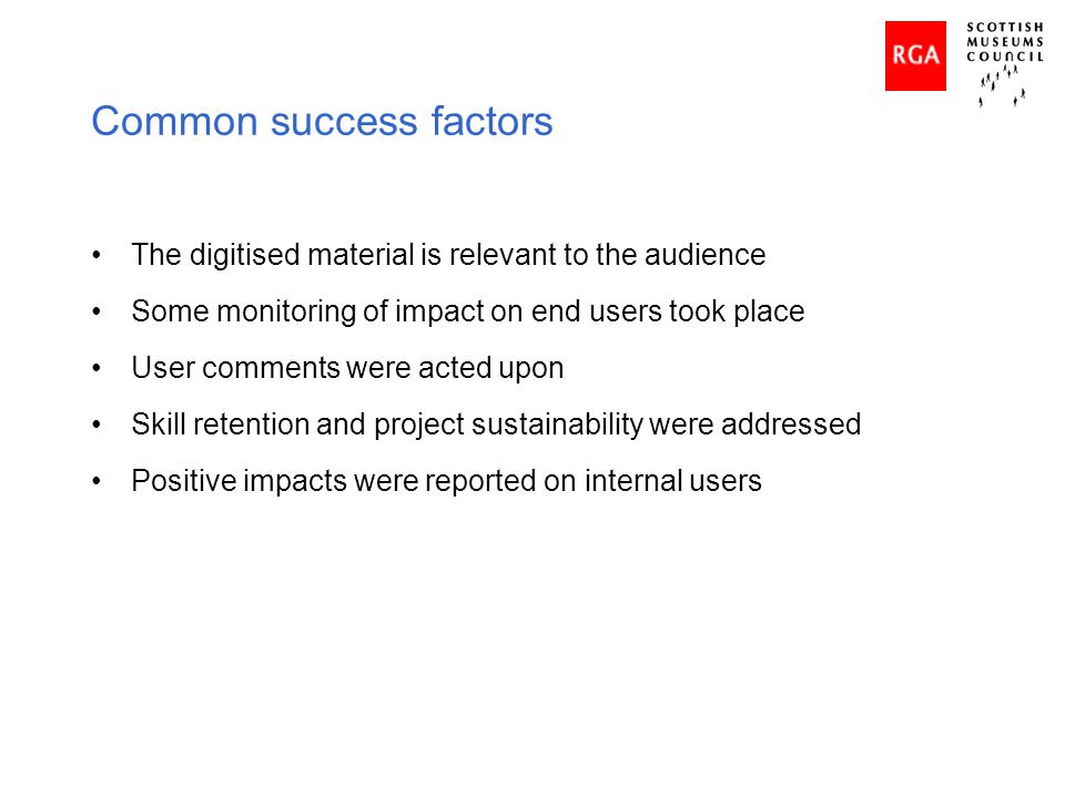 Common success factors The digitised material is relevant to the audience Some monitoring of impact on end users took place User comments were acted u
