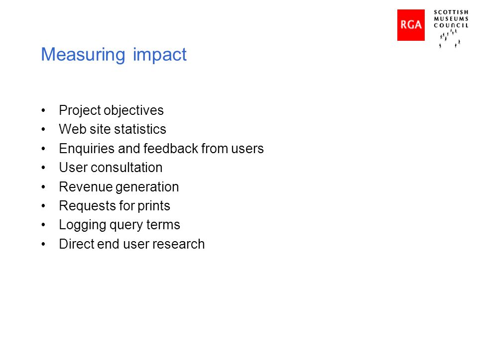 Measuring impact Project objectives Web site statistics Enquiries and feedback from users User consultation Revenue generation Requests for prints Log