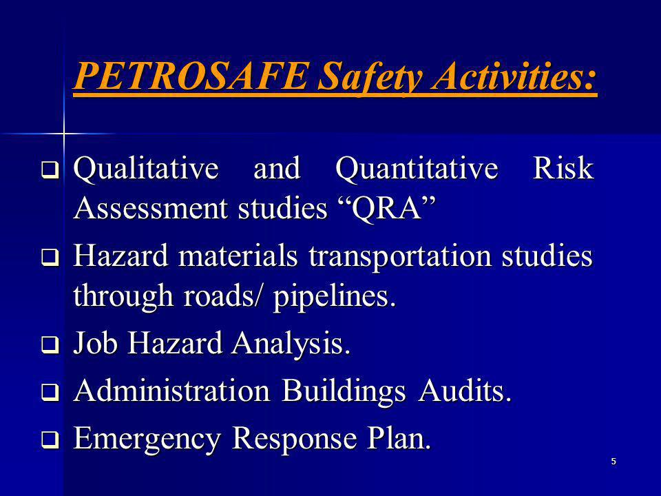 5 PETROSAFE Safety Activities: Qualitative and Quantitative Risk Assessment studies QRA Qualitative and Quantitative Risk Assessment studies QRA Hazard materials transportation studies through roads/ pipelines.
