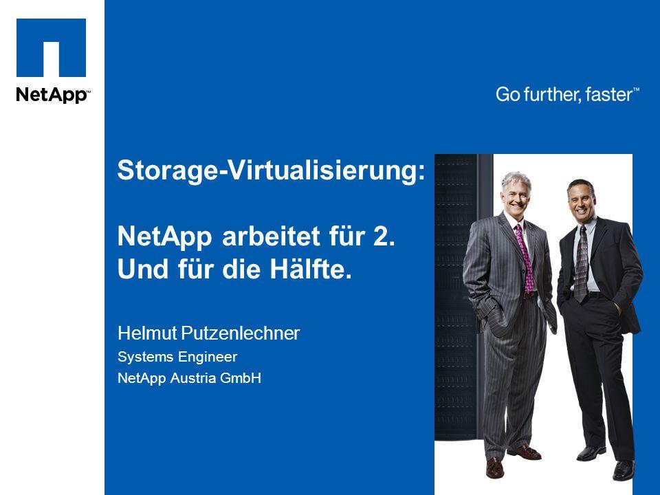 Storage-Virtualisierung: NetApp arbeitet für 2. Und für die Hälfte. Helmut Putzenlechner Systems Engineer NetApp Austria GmbH