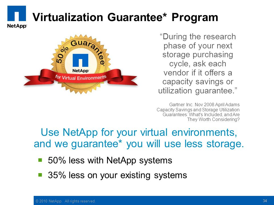 © 2010 NetApp. All rights reserved. 34 During the research phase of your next storage purchasing cycle, ask each vendor if it offers a capacity saving