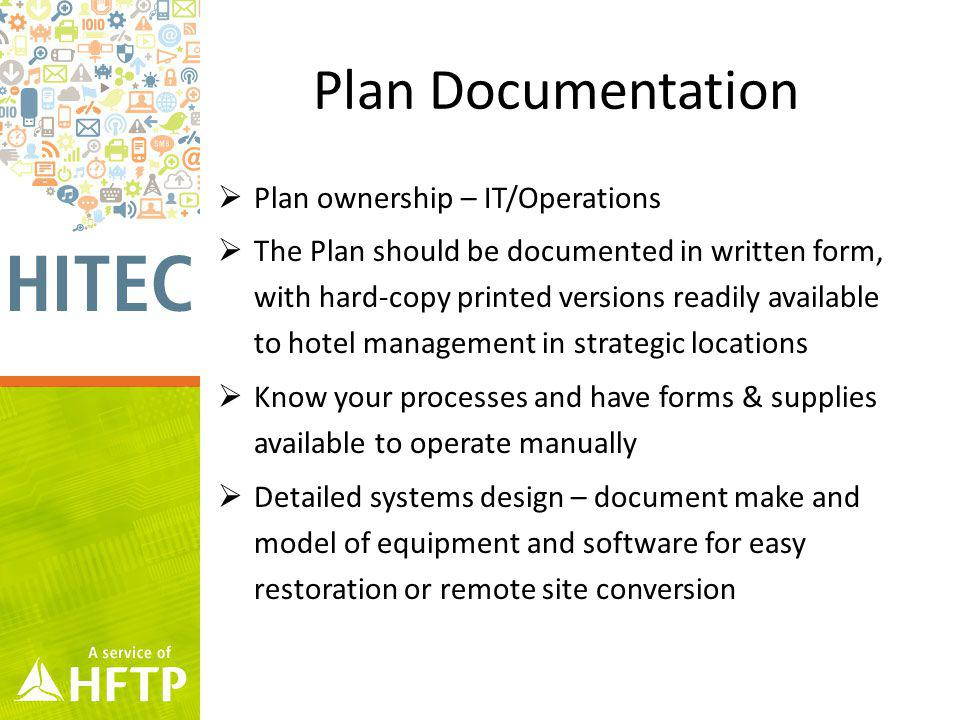 Plan Documentation Plan ownership – IT/Operations The Plan should be documented in written form, with hard-copy printed versions readily available to hotel management in strategic locations Know your processes and have forms & supplies available to operate manually Detailed systems design – document make and model of equipment and software for easy restoration or remote site conversion