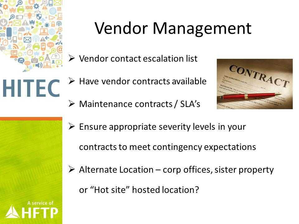 Vendor Management Vendor contact escalation list Have vendor contracts available Maintenance contracts / SLAs Ensure appropriate severity levels in your contracts to meet contingency expectations Alternate Location – corp offices, sister property or Hot site hosted location?