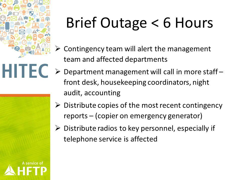 Brief Outage < 6 Hours Contingency team will alert the management team and affected departments Department management will call in more staff – front desk, housekeeping coordinators, night audit, accounting Distribute copies of the most recent contingency reports – (copier on emergency generator) Distribute radios to key personnel, especially if telephone service is affected