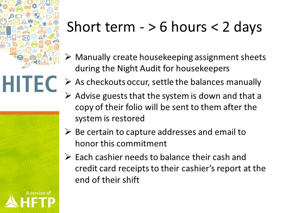 Short term - > 6 hours < 2 days Manually create housekeeping assignment sheets during the Night Audit for housekeepers As checkouts occur, settle the balances manually Advise guests that the system is down and that a copy of their folio will be sent to them after the system is restored Be certain to capture addresses and email to honor this commitment Each cashier needs to balance their cash and credit card receipts to their cashiers report at the end of their shift