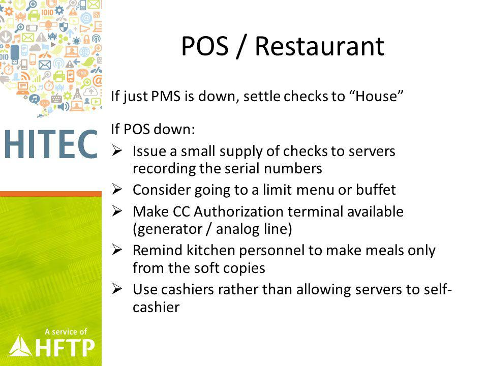 POS / Restaurant If just PMS is down, settle checks to House If POS down: Issue a small supply of checks to servers recording the serial numbers Consider going to a limit menu or buffet Make CC Authorization terminal available (generator / analog line) Remind kitchen personnel to make meals only from the soft copies Use cashiers rather than allowing servers to self- cashier