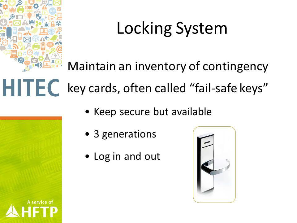Locking System Maintain an inventory of contingency key cards, often called fail-safe keys Keep secure but available 3 generations Log in and out