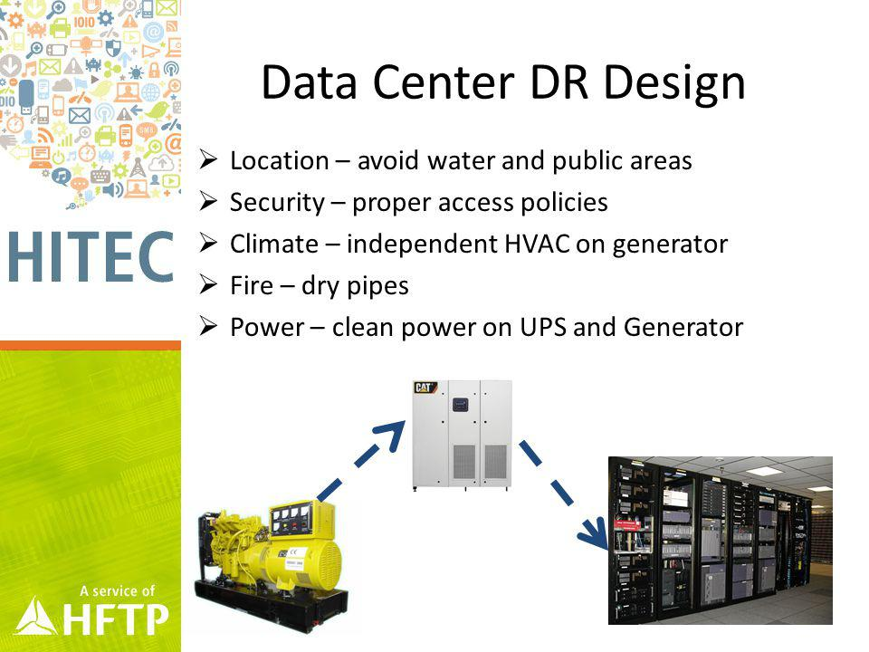 Data Center DR Design Location – avoid water and public areas Security – proper access policies Climate – independent HVAC on generator Fire – dry pipes Power – clean power on UPS and Generator