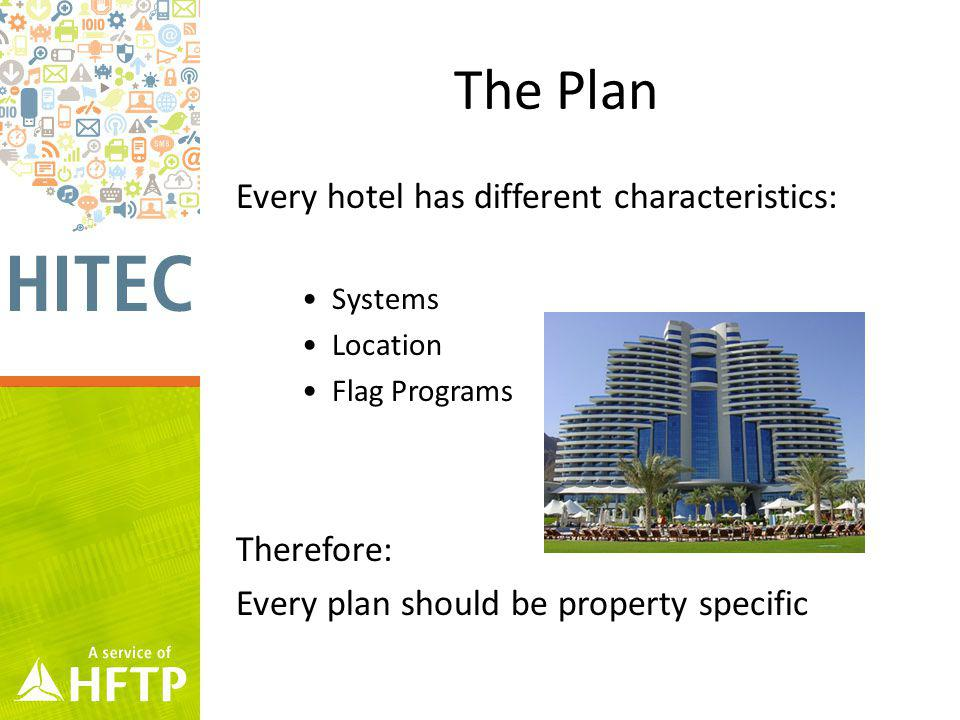 The Plan Every hotel has different characteristics: Systems Location Flag Programs Therefore: Every plan should be property specific