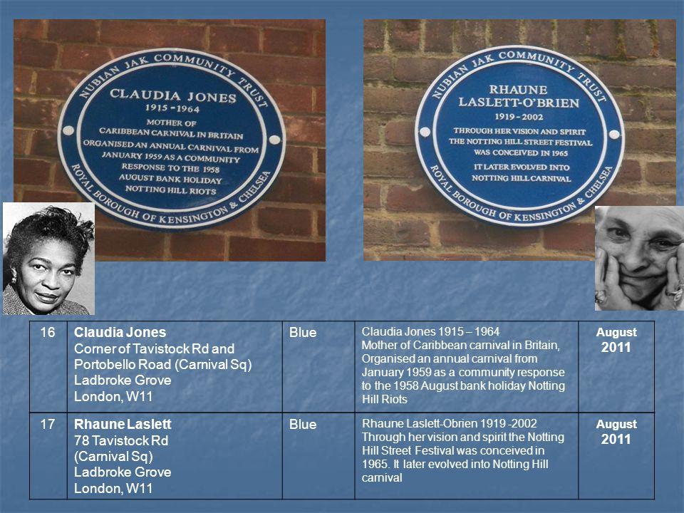 17Rhaune Laslett 78 Tavistock Rd (Carnival Sq) Ladbroke Grove London, W11 Blue Rhaune Laslett-Obrien 1919 -2002 Through her vision and spirit the Notting Hill Street Festival was conceived in 1965.
