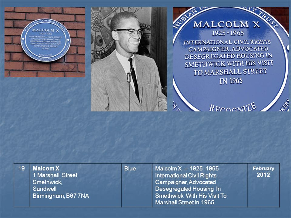 19Malcom X 1 Marshall Street Smethwick, Sandwell Birmingham, B67 7NA BlueMalcolm X – 1925 -1965 International Civil Rights Campaigner, Advocated Deseg