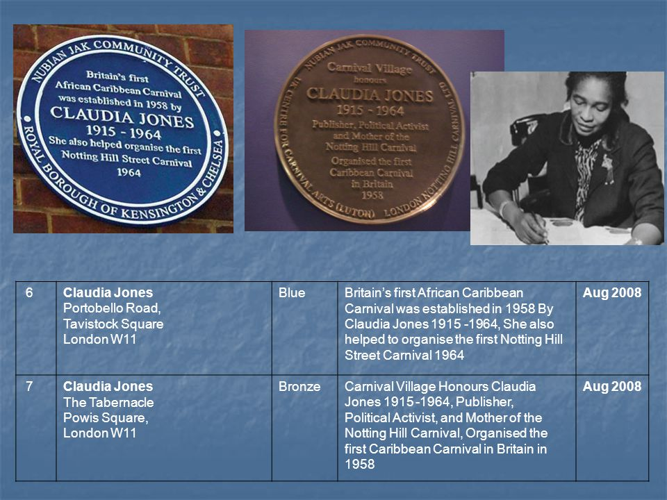6Claudia Jones Portobello Road, Tavistock Square London W11 BlueBritains first African Caribbean Carnival was established in 1958 By Claudia Jones 191