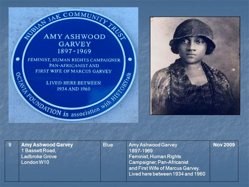 9Amy Ashwood Garvey 1 Bassett Road, Ladbroke Grove London W10 BlueAmy Ashwood Garvey 1897-1969 Feminist, Human Rights Campaigner, Pan-Africanist and First Wife of Marcus Garvey.