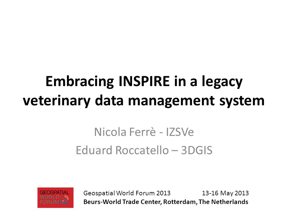 Embracing INSPIRE in a legacy veterinary data management system Nicola Ferrè - IZSVe Eduard Roccatello – 3DGIS Geospatial World Forum 2013 13-16 May 2013 Beurs-World Trade Center, Rotterdam, The Netherlands