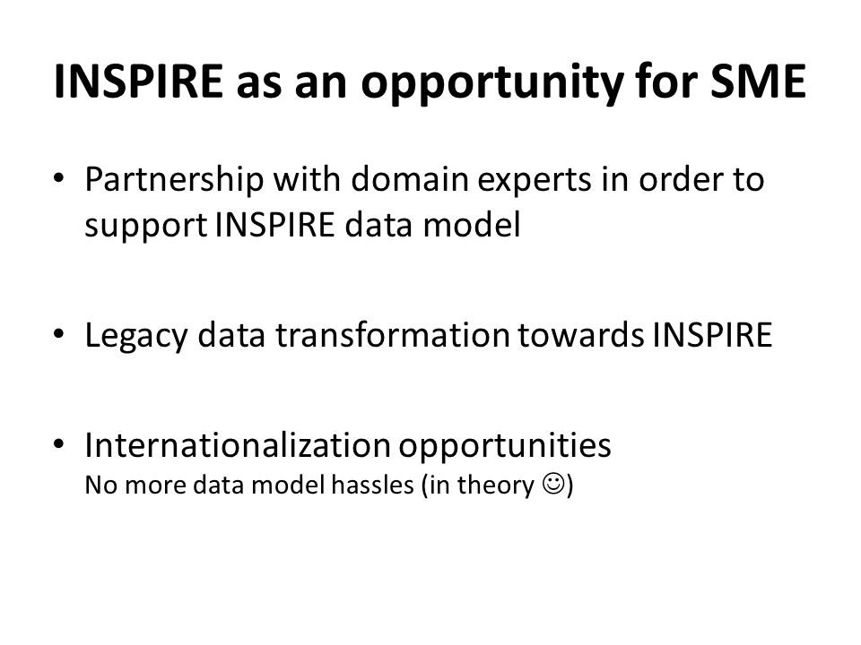 INSPIRE as an opportunity for SME Partnership with domain experts in order to support INSPIRE data model Legacy data transformation towards INSPIRE Internationalization opportunities No more data model hassles (in theory )