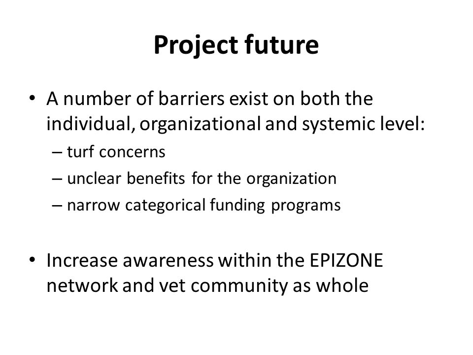 Project future A number of barriers exist on both the individual, organizational and systemic level: – turf concerns – unclear benefits for the organization – narrow categorical funding programs Increase awareness within the EPIZONE network and vet community as whole