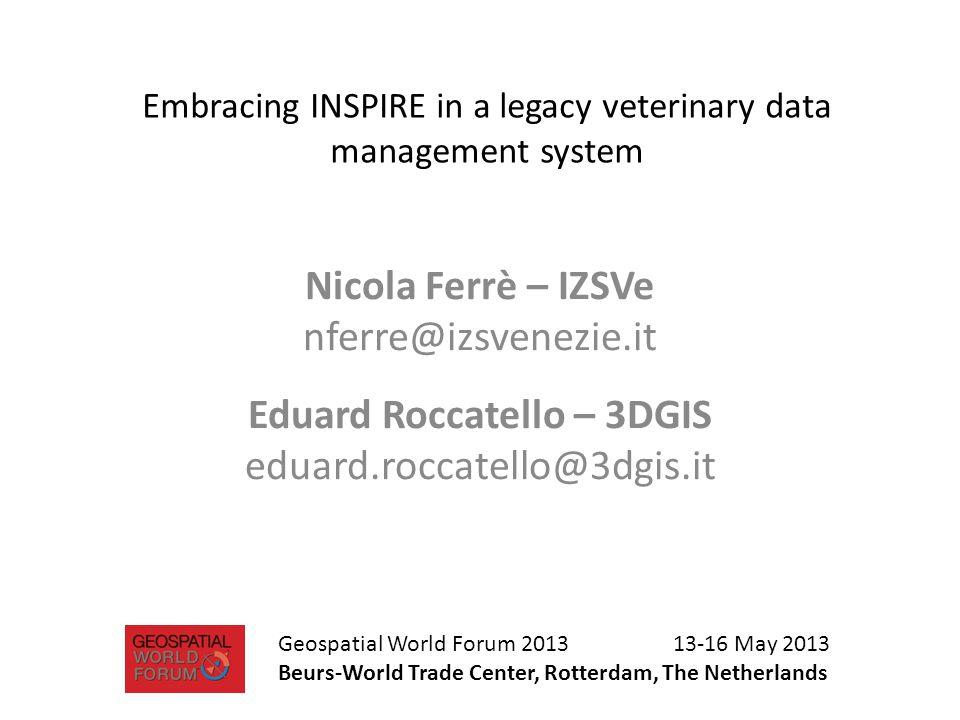 Embracing INSPIRE in a legacy veterinary data management system Nicola Ferrè – IZSVe nferre@izsvenezie.it Eduard Roccatello – 3DGIS eduard.roccatello@3dgis.it Geospatial World Forum 2013 13-16 May 2013 Beurs-World Trade Center, Rotterdam, The Netherlands