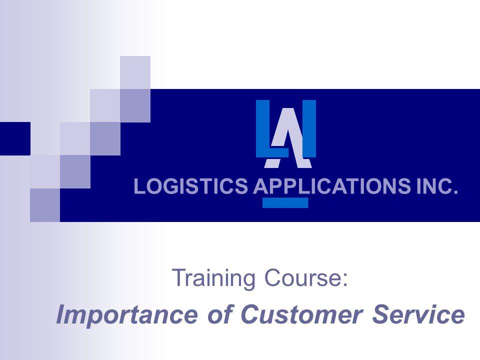 LOGISTICS APPLICATIONS INC. Training Course: Importance of Customer Service