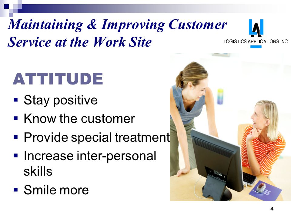 4 Maintaining & Improving Customer Service at the Work Site ATTITUDE Stay positive Know the customer Provide special treatment Increase inter-personal skills Smile more