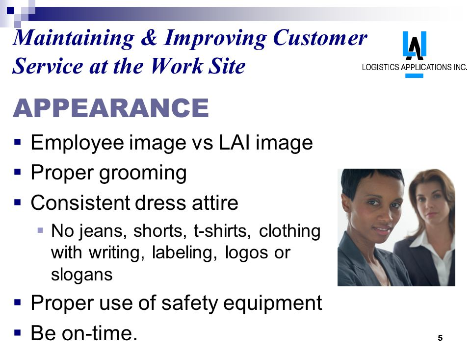 5 Maintaining & Improving Customer Service at the Work Site APPEARANCE Employee image vs LAI image Proper grooming Consistent dress attire No jeans, shorts, t-shirts, clothing with writing, labeling, logos or slogans Proper use of safety equipment Be on-time.