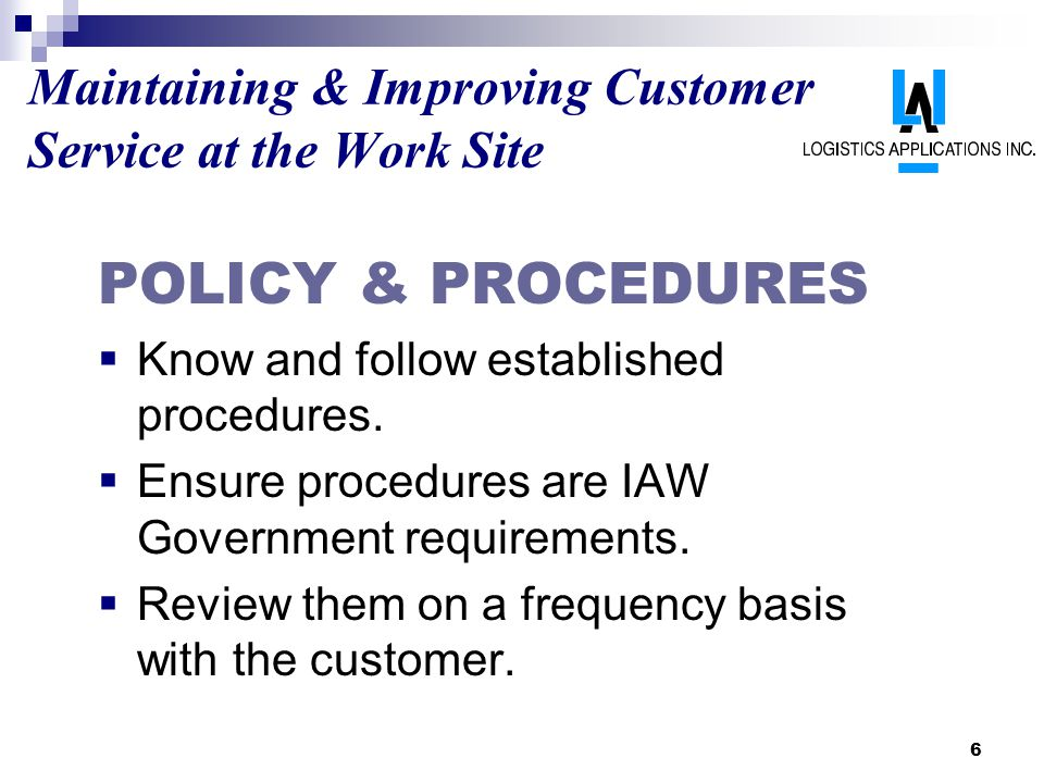 6 Maintaining & Improving Customer Service at the Work Site POLICY & PROCEDURES Know and follow established procedures. Ensure procedures are IAW Gove