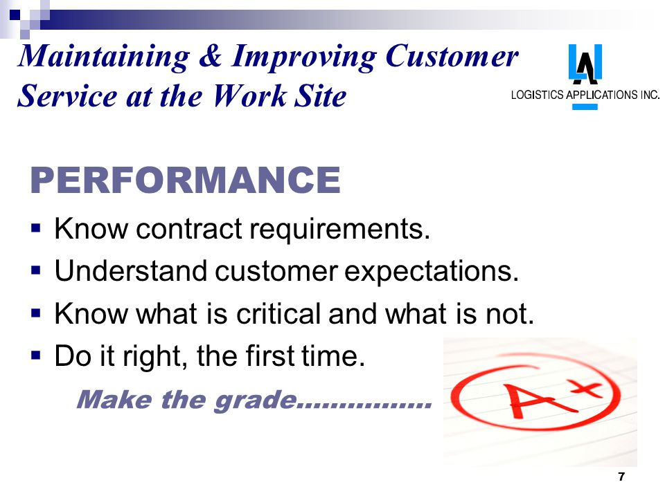 7 Maintaining & Improving Customer Service at the Work Site PERFORMANCE Know contract requirements. Understand customer expectations. Know what is cri