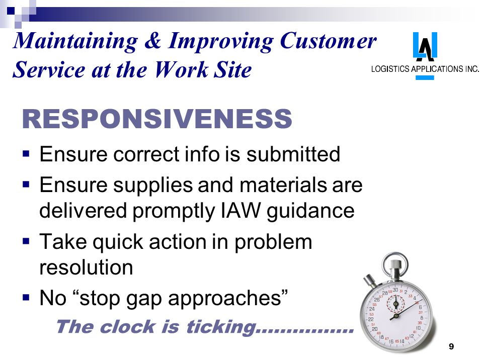 9 Maintaining & Improving Customer Service at the Work Site RESPONSIVENESS Ensure correct info is submitted Ensure supplies and materials are delivered promptly IAW guidance Take quick action in problem resolution No stop gap approaches The clock is ticking…………….