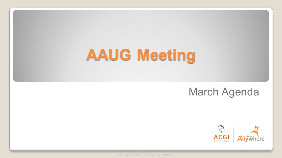 AAUG Meeting © ACGI Software. All Rights Reserved. March Agenda