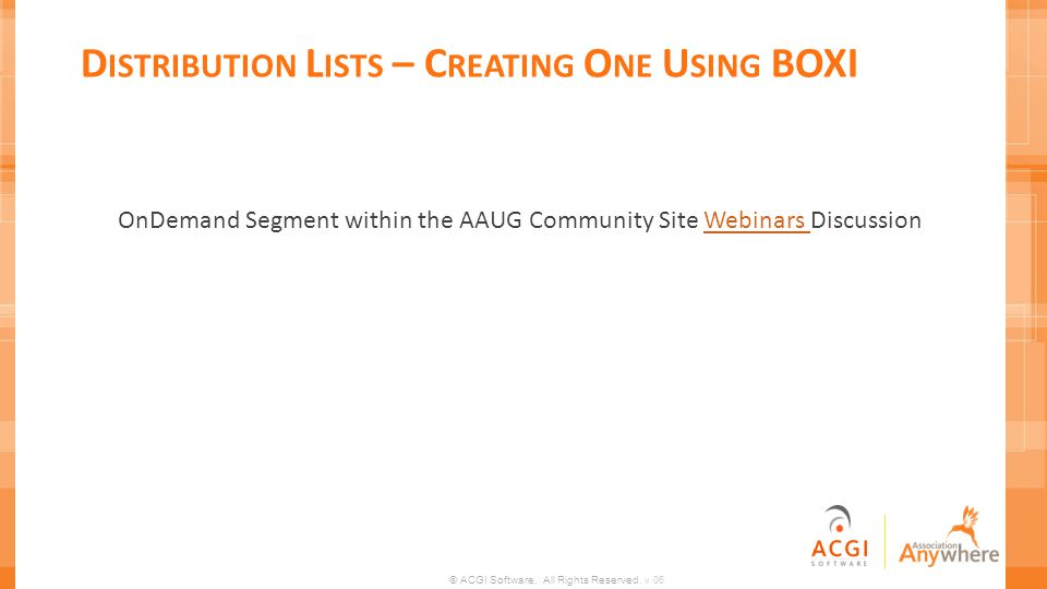 © ACGI Software. All Rights Reserved. v.06 D ISTRIBUTION L ISTS – C REATING O NE U SING BOXI OnDemand Segment within the AAUG Community Site Webinars