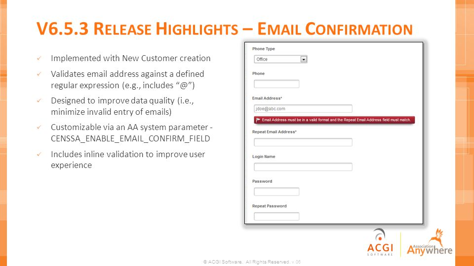 © ACGI Software. All Rights Reserved. v.06 V6.5.3 R ELEASE H IGHLIGHTS – E MAIL C ONFIRMATION Implemented with New Customer creation Validates email a