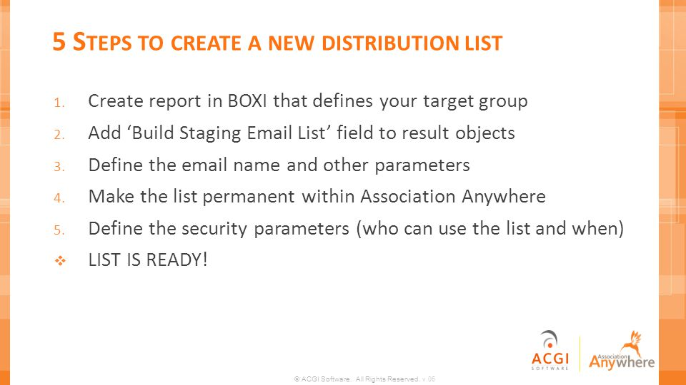 © ACGI Software. All Rights Reserved. v.06 5 S TEPS TO CREATE A NEW DISTRIBUTION LIST 1. Create report in BOXI that defines your target group 2. Add B