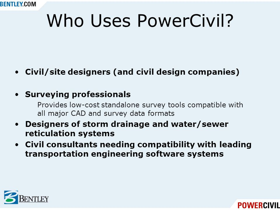 Who Uses PowerCivil? Civil/site designers (and civil design companies) Surveying professionals Provides low-cost standalone survey tools compatible wi